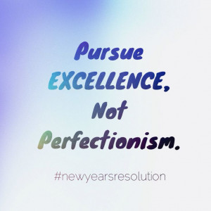 Pursue EXCELLENCE, not PERFECTIONISM.