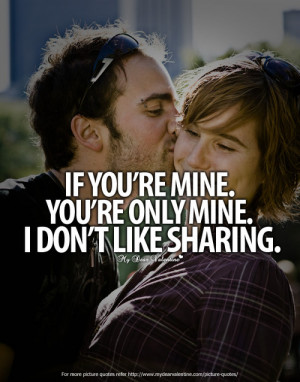 If you are mine, you're mine! I don't like sharing.