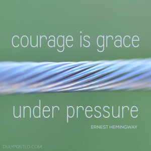 "Courage is grace under pressure."" – Ernest Hemingway"
