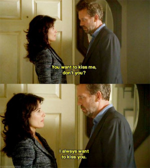 Dr. Gregory House: You want to kiss me, don't you? Dr. Lisa Cuddy: I ...