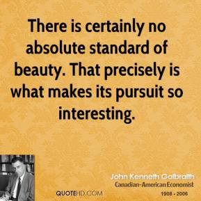 There is certainly no absolute standard of beauty That precisely is