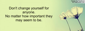 Don't change yourself for anyone.No matter how important they may seem ...