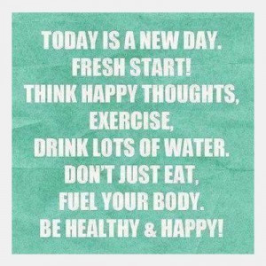 Today is a new day. Fresh start! Think happy thoughts, exercise, drink ...