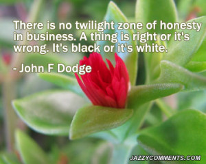 There Is No Twilight Zone of Honesty In Business.A Thing Is Right It ...