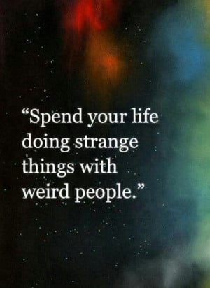 Do strange things with weird people