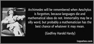 Archimedes will be remembered when Aeschylus is forgotten, because ...