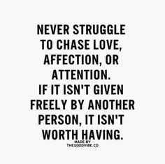 to chase love, affection, or attention. if it isn't given freely ...