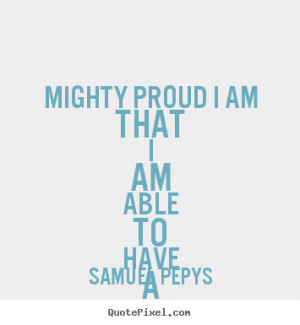 Samuel Pepys picture quotes - Mighty proud i am that i am able to have ...