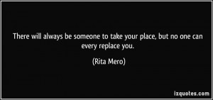 ... to take your place, but no one can every replace you. - Rita Mero