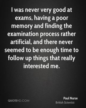 Paul Nurse - I was never very good at exams, having a poor memory and ...