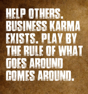 ... karma exists. play by the rule of what goes around comes around