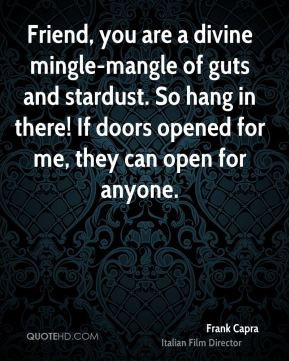 Friend, you are a divine mingle-mangle of guts and stardust. So hang ...