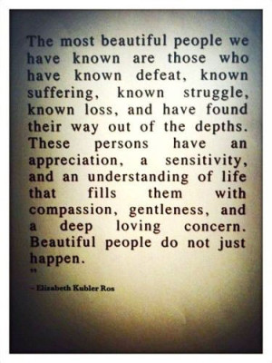 he most beautiful people we have known are those who have known defeat ...