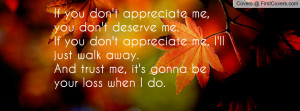 you don't appreciate me, you don't deserve me.If you don't appreciate ...