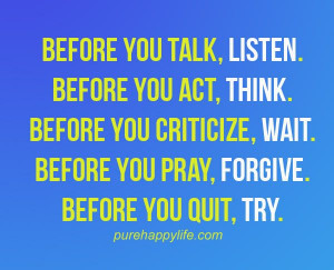 ... purehappylife.com - before you talk, listen. before you act, think
