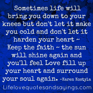 life will bring you down to your knees but don't let it make you ...