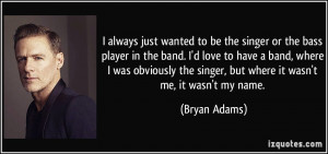 be the singer or the bass player in the band. I'd love to have a band ...