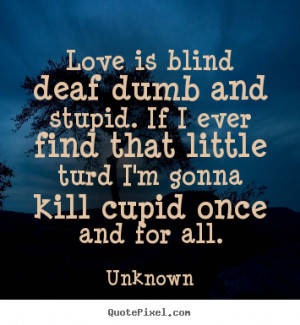 Quotes about love - Love is blind deaf dumb and stupid. if i ever find ...
