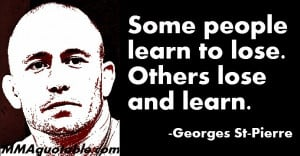 Some people learn to lose. Others lose and learn. -Georges St-Pierre ...