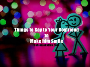 Things-to-Say-to-Your-Boyfriend-to-Make-him-Smile-11.jpg