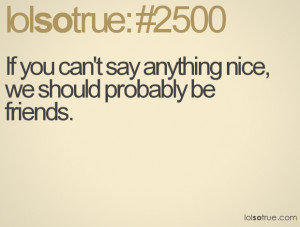 ... Can't Say Anything Nice We Should Probably Be Friends - Funny Quotes