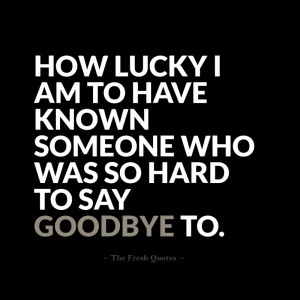 lucky I am to have known someone who was so hard to say goodbye to