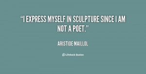 """express myself in sculpture since I am not a poet."""""""