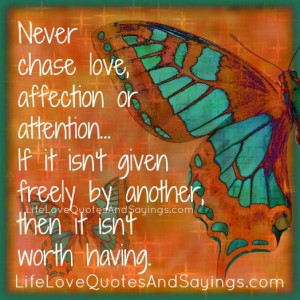 Never chase love, affection or attention… If it isn't given freely ...