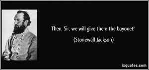 Then, Sir, we will give them the bayonet! - Stonewall Jackson