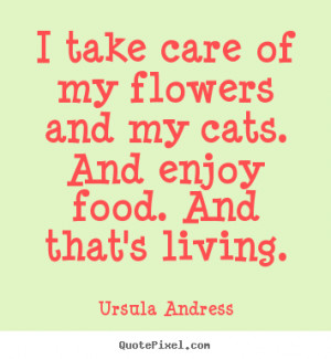 picture quotes about life - I take care of my flowers and my cats ...