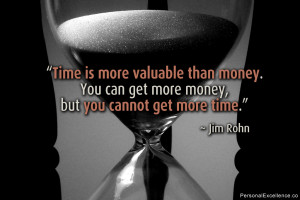 """... money. You can get more money, but you cannot get more time."""" ~ Jim"""