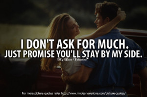 don't ask for much. Just promise you will stay by my side.