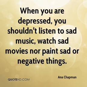 When you are depressed, you shouldn't listen to sad music, watch sad ...