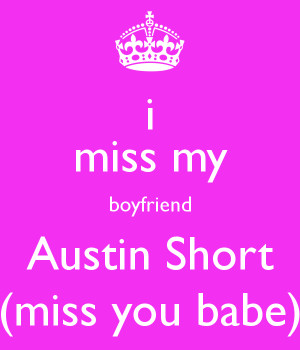miss my boyfriend Austin Short (miss you babe)