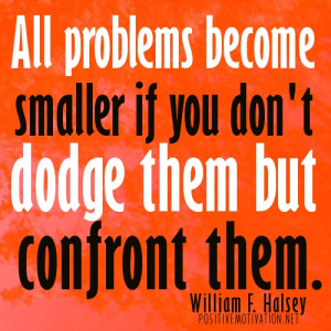All problems become smaller if you don't dodge them but confront them ...