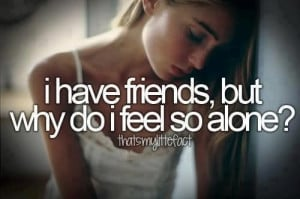 Have Friends But Why Do I Feel So Alone Sad Quote