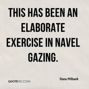Dana Milbank - this has been an elaborate exercise in navel gazing.