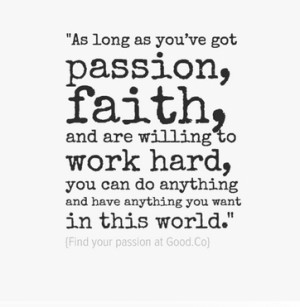 As long as you've got passion, faith, and are willing to work hard ...