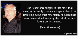 Jean Renoir once suggested that most true creators have only one idea ...