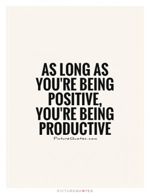 ... as you're being positive, you're being productive Picture Quote #1