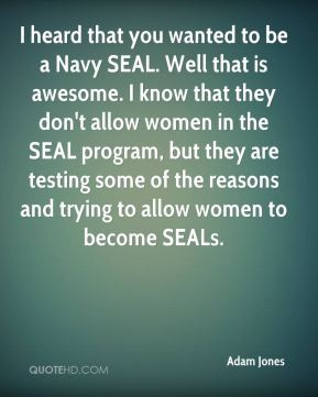 Adam Jones - I heard that you wanted to be a Navy SEAL. Well that is ...