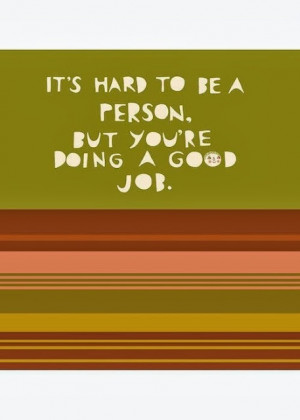 It's hard to be a person but you're doing a good job