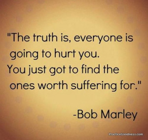 ... going to hurt you. You just got to find the ones worth suffering for