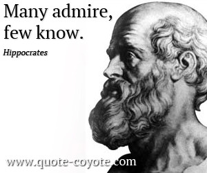 Hippocrates quotes - Many admire, few know.