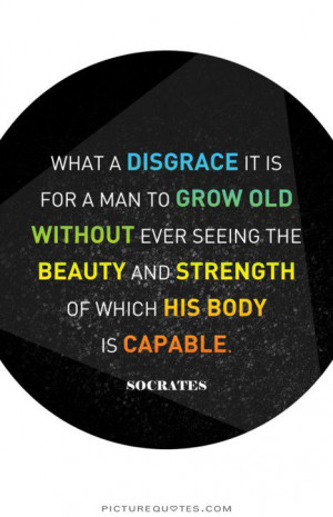is for a man to grow old without ever seeing the beauty and strength ...