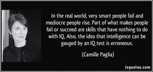 In the real world, very smart people fail and mediocre people rise ...