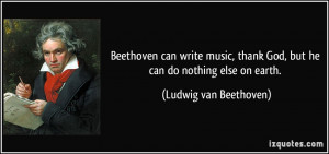 Beethoven can write music, thank God, but he can do nothing else on ...