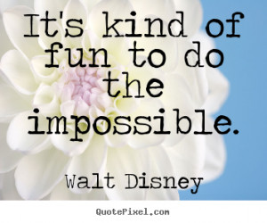 ... of fun to do the impossible. Walt Disney greatest motivational quote