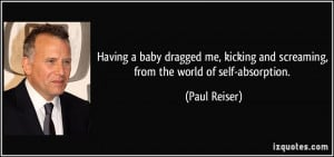 ... and screaming, from the world of self-absorption. - Paul Reiser