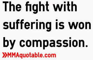 The fight with suffering is won by compassion.
